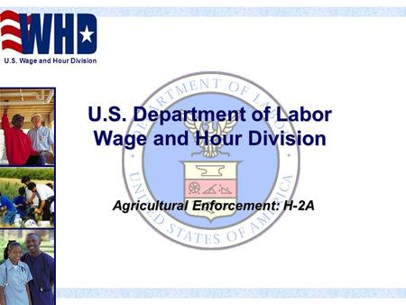 U.S. Wage and Hour Division U.S. Department of Labor Wage and Hour Division Agricultural Enforcement: H-2A.
