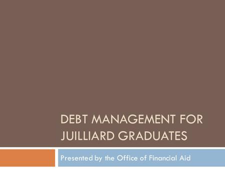 DEBT MANAGEMENT FOR JUILLIARD GRADUATES Presented by the Office of Financial Aid.