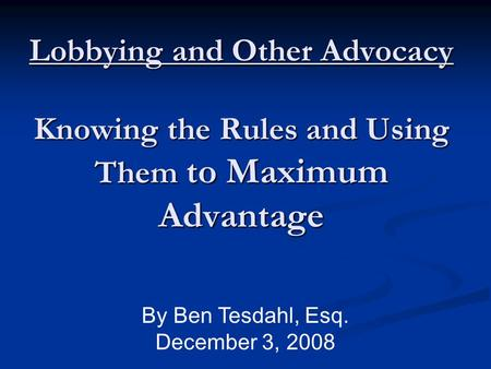 Lobbying and Other Advocacy Knowing the Rules and Using Them to Maximum Advantage Lobbying and Other Advocacy Knowing the Rules and Using Them to Maximum.