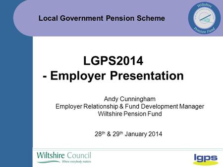 Local Government Pension Scheme 28 th & 29 th January 2014 LGPS2014 - Employer Presentation Andy Cunningham Employer Relationship & Fund Development Manager.