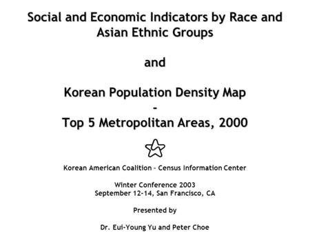 Social and Economic Indicators by Race and Asian Ethnic Groups and Korean Population Density Map - Top 5 Metropolitan Areas, 2000 Social and Economic Indicators.