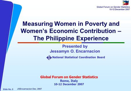 NATIONAL STATISTICAL COORDINATION BOARD Slide No. 0 JOEncarnacion Dec. 2007 Global Forum on Gender Statistics 10-12 December 2007 Measuring Women in Poverty.