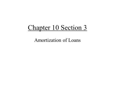 Chapter 10 Section 3 Amortization of Loans. The mathematics of paying off loans. Amortization – The process of paying off a loan. Decreasing annuity!!!!