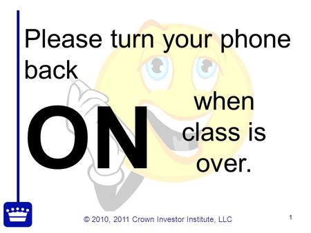 © 2010, 2011 Crown Investor Institute, LLC 1 Please turn your phone back ON when class is over.