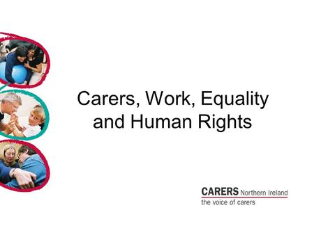 Carers, Work, Equality and Human Rights. Carers and Equality Carers Northern Ireland want carers to have the same right as everyone else to an ordinary.