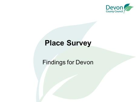 Place Survey Findings for Devon. What is the Place Survey? National survey, but conducted by local authorities Conducted in the autumn of 2008 Published.