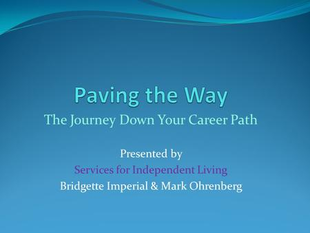 The Journey Down Your Career Path Presented by Services for Independent Living Bridgette Imperial & Mark Ohrenberg.