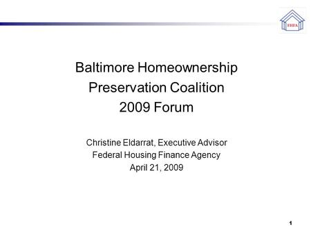 1 Baltimore Homeownership Preservation Coalition 2009 Forum Christine Eldarrat, Executive Advisor Federal Housing Finance Agency April 21, 2009.