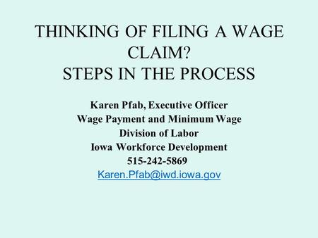 THINKING OF FILING A WAGE CLAIM? STEPS IN THE PROCESS Karen Pfab, Executive Officer Wage Payment and Minimum Wage Division of Labor Iowa Workforce Development.