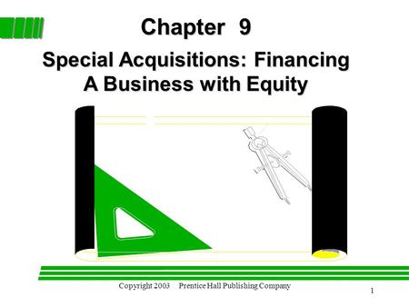 Copyright 2003 Prentice Hall Publishing Company 1 Chapter 9 Special Acquisitions: Financing A Business with Equity.