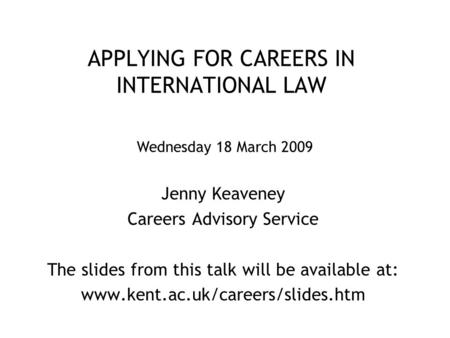 APPLYING FOR CAREERS IN INTERNATIONAL LAW Jenny Keaveney Careers Advisory Service The slides from this talk will be available at: www.kent.ac.uk/careers/slides.htm.