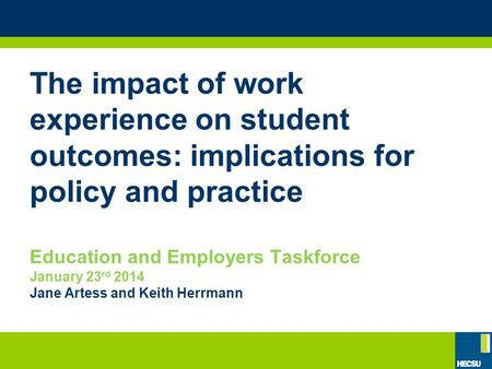 The impact of work experience on student outcomes: implications for policy and practice Education and Employers Taskforce January 23 rd 2014 Jane Artess.