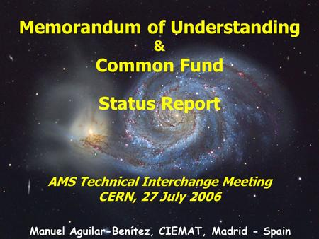 Memorandum of Understanding & Common Fund Status Report AMS Technical Interchange Meeting CERN, 27 July 2006 Manuel Aguilar-Benítez, CIEMAT, Madrid - Spain.