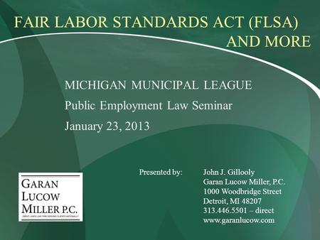 FAIR LABOR STANDARDS ACT (FLSA) AND MORE MICHIGAN MUNICIPAL LEAGUE Public Employment Law Seminar January 23, 2013 Presented by:John J. Gillooly Garan Lucow.