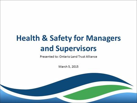 Health & Safety for Managers and Supervisors Presented to: Ontario Land Trust Alliance March 5, 2015.