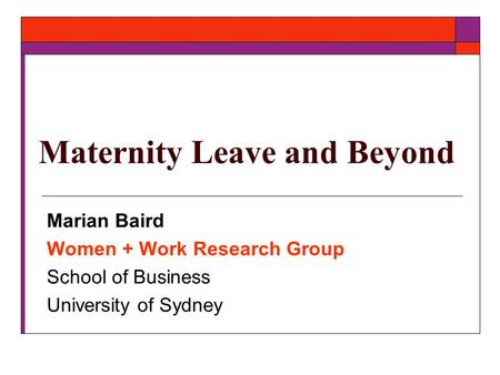 Maternity Leave and Beyond Marian Baird Women + Work Research Group School of Business University of Sydney.