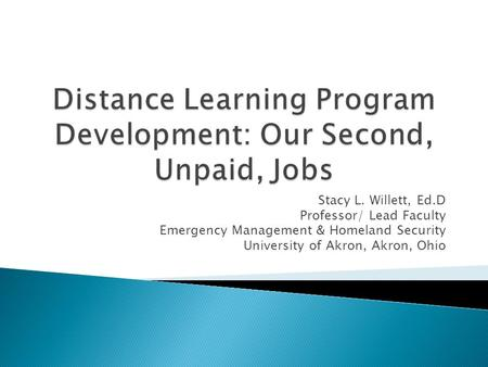 Stacy L. Willett, Ed.D Professor/ Lead Faculty Emergency Management & Homeland Security University of Akron, Akron, Ohio.