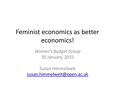 Feminist economics as better economics! Women's Budget Group 30 January, 2015 Susan Himmelweit