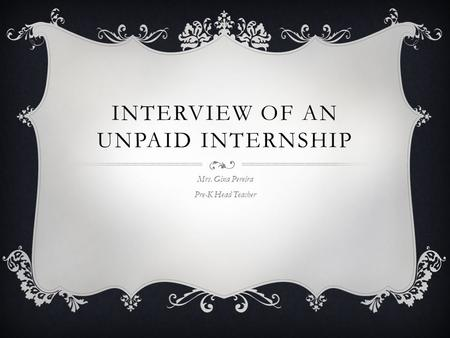 INTERVIEW OF AN UNPAID INTERNSHIP Mrs. Gina Pereira Pre-K Head Teacher.