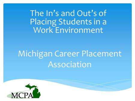 Michigan Career Placement Association The In's and Out's of Placing Students in a Work Environment.