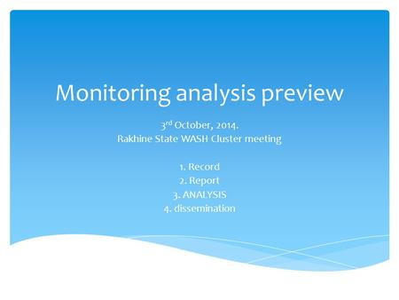 Monitoring analysis preview 3 rd October, 2014. Rakhine State WASH Cluster meeting 1. Record 2. Report 3. ANALYSIS 4. dissemination.