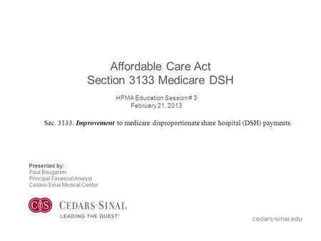 Affordable Care Act Section 3133 Medicare DSH HFMA Education Session # 3 February 21, 2013 Presented by: Paul Bouganim Principal Financial Analyst Cedars-Sinai.
