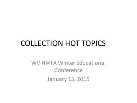 COLLECTION HOT TOPICS WV HMFA Winter Educational Conference January 15, 2015.