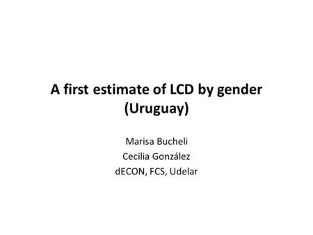 A first estimate of LCD by gender (Uruguay) Marisa Bucheli Cecilia González dECON, FCS, Udelar.