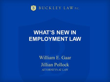 WHAT'S NEW IN EMPLOYMENT LAW William E. Gaar Jillian Pollock ATTORNEYS AT LAW.