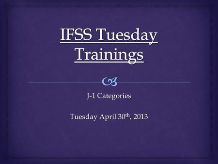 J-1 Categories Tuesday April 30 th, 2013.   J-1 Categories Handled by IFSS  J-1 Research Scholar  J-1 Professor  J-1 Short-Term Scholar  Non J-1.