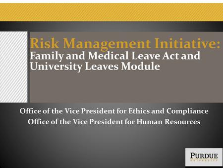 Risk Management Initiative: Family and Medical Leave Act and University Leaves Module Office of the Vice President for Ethics and Compliance Office of.