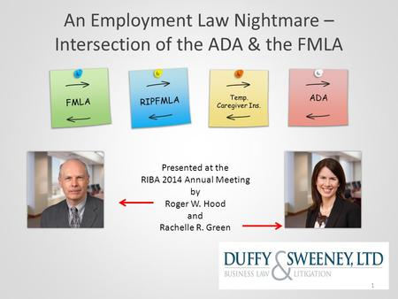An Employment Law Nightmare – Intersection of the ADA & the FMLA Presented at the RIBA 2014 Annual Meeting by Roger W. Hood and Rachelle R. Green 1.