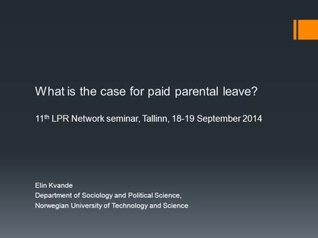 What is the case for paid parental leave? 11 th LPR Network seminar, Tallinn, 18-19 September 2014 Elin Kvande Department of Sociology and Political Science,