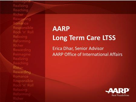AARP Long Term Care LTSS Erica Dhar, Senior Advisor AARP Office of International Affairs.