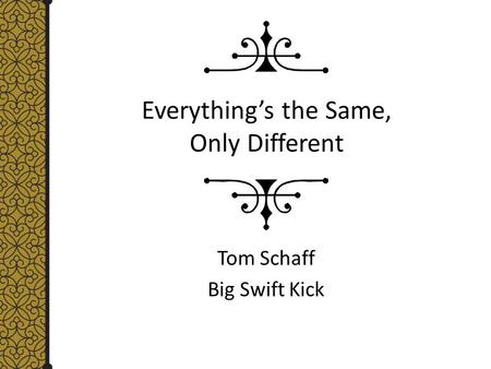 Everything's the Same, Only Different Tom Schaff Big Swift Kick.