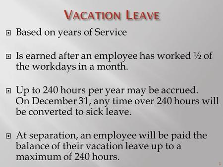 1  Based on years of Service  Is earned after an employee has worked ½ of the workdays in a month.  Up to 240 hours per year may be accrued. On December.