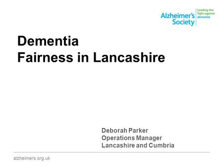 Dementia Fairness in Lancashire ________________________________________________________________________________________ alzheimers.org.uk Deborah Parker.