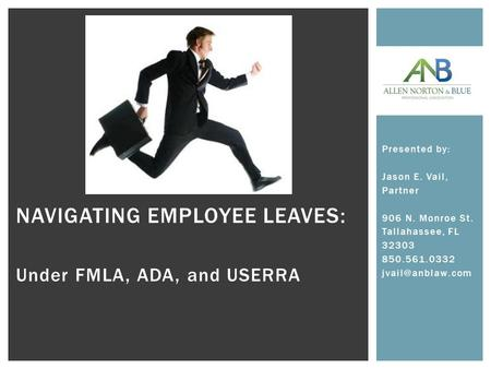 NAVIGATING EMPLOYEE LEAVES: Under FMLA, ADA, and USERRA Presented by: Jason E. Vail, Partner 906 N. Monroe St. Tallahassee, FL 32303 850.561.0332