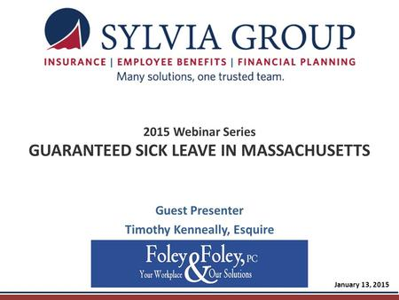 2015 Webinar Series GUARANTEED SICK LEAVE IN MASSACHUSETTS Guest Presenter Timothy Kenneally, Esquire January 13, 2015.