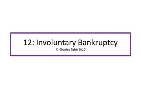 "12: Involuntary Bankruptcy © Charles Tabb 2010. What is it? Bankruptcy case is commenced by CREDITORS, not the Dr Thus is ""involuntary"" from the perspective."