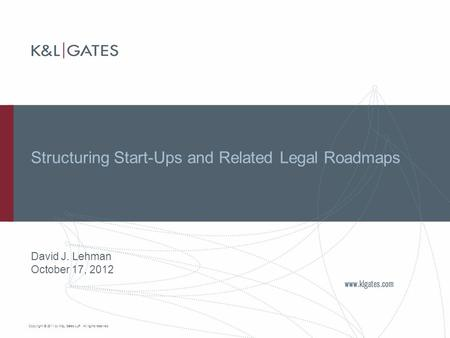 Copyright © 2011 by K&L Gates LLP. All rights reserved. Structuring Start-Ups and Related Legal Roadmaps David J. Lehman October 17, 2012.