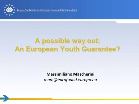 A possible way out: An European Youth Guarantee? Massimiliano Mascherini