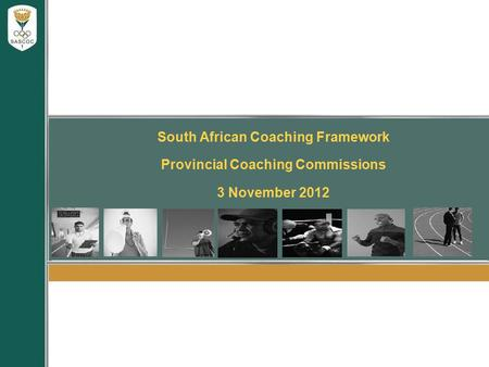 South African Coaching Framework Provincial Coaching Commissions 3 November 2012.