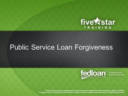 Public Service Loan Forgiveness. Agenda Program Overview Eligibility/Qualification Implementation at FedLoan Servicing –Borrower Experience –School Support.