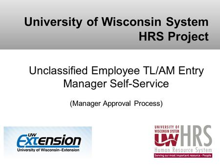 University of Wisconsin System HRS Project Unclassified Employee TL/AM Entry Manager Self-Service (Manager Approval Process)
