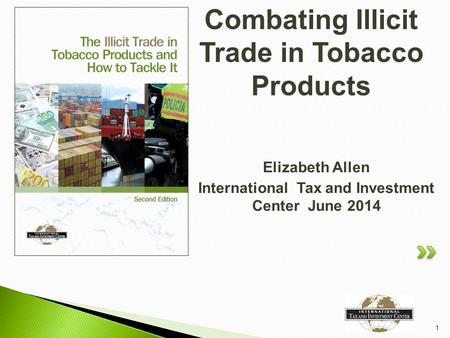Elizabeth Allen International Tax and Investment Center June 2014 1 Combating Illicit Trade in Tobacco Products.