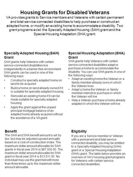 Housing Grants for Disabled Veterans VA provides grants to Service members and Veterans with certain permanent and total service-connected disabilities.