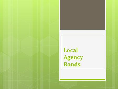 Local Agency Bonds. Issuing a Bond  The municipality decides they need an influx of cash and a bond issue is how they decide to get it.  Working with.