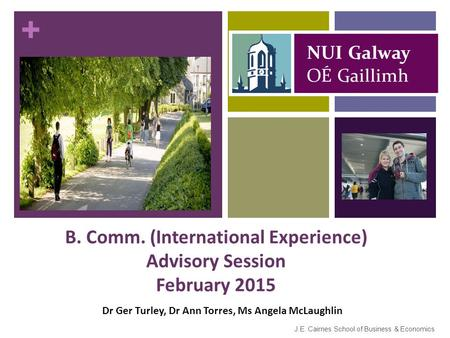 + B. Comm. (International Experience) Advisory Session February 2015 J.E. Cairnes School of Business & Economics Dr Ger Turley, Dr Ann Torres, Ms Angela.