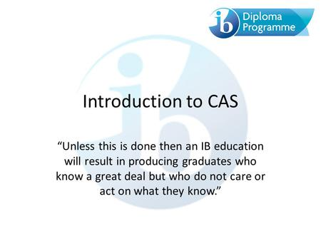 "Introduction to CAS ""Unless this is done then an IB education will result in producing graduates who know a great deal but who do not care or act on what."